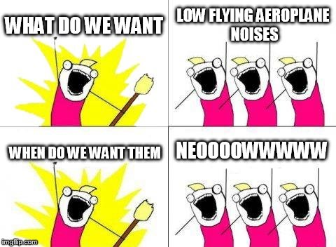 What Do We Want Meme | WHAT DO WE WANT LOW FLYING AEROPLANE NOISES WHEN DO WE WANT THEM NEOOOOWWWWW | image tagged in memes,what do we want | made w/ Imgflip meme maker