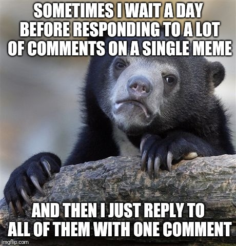 Confession Bear Meme | SOMETIMES I WAIT A DAY BEFORE RESPONDING TO A LOT OF COMMENTS ON A SINGLE MEME AND THEN I JUST REPLY TO ALL OF THEM WITH ONE COMMENT | image tagged in memes,confession bear | made w/ Imgflip meme maker
