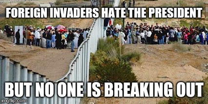 FOREIGN INVADERS HATE THE PRESIDENT BUT NO ONE IS BREAKING OUT | image tagged in border invasion | made w/ Imgflip meme maker
