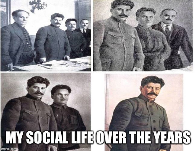 MY SOCIAL LIFE OVER THE YEARS | image tagged in stalin,memes | made w/ Imgflip meme maker