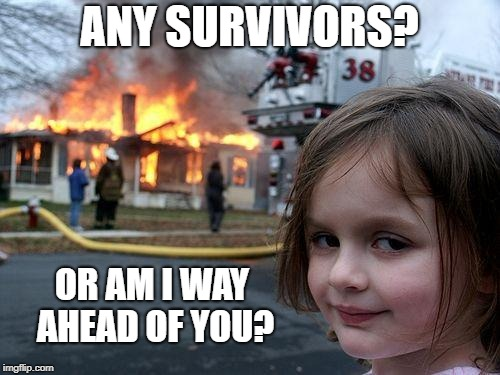 Disaster Girl Meme | ANY SURVIVORS? OR AM I WAY AHEAD OF YOU? | image tagged in memes,disaster girl | made w/ Imgflip meme maker