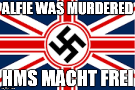 britain's nazi euthanasia | ALFIE WAS MURDERED HMS MACHT FREI | image tagged in nazi britian,euthanasia,british police state,socialists are all nazis | made w/ Imgflip meme maker