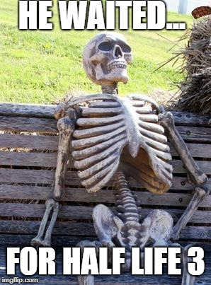 Waiting Skeleton Meme | HE WAITED... FOR HALF LIFE 3 | image tagged in memes,waiting skeleton,scumbag | made w/ Imgflip meme maker