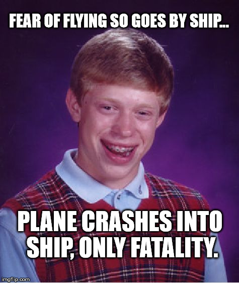 Bad Luck Brian Meme | FEAR OF FLYING SO GOES BY SHIP... PLANE CRASHES INTO SHIP, ONLY FATALITY. | image tagged in memes,bad luck brian | made w/ Imgflip meme maker