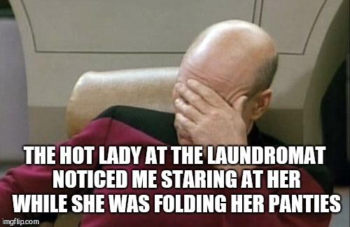 This actually happened to me yesterday. It's a tough job being a perve, but someone has to do it lol  | THE HOT LADY AT THE LAUNDROMAT NOTICED ME STARING AT HER WHILE SHE WAS FOLDING HER PANTIES | image tagged in memes,captain picard facepalm,laundromat,jbmemegeek,awkward moment | made w/ Imgflip meme maker