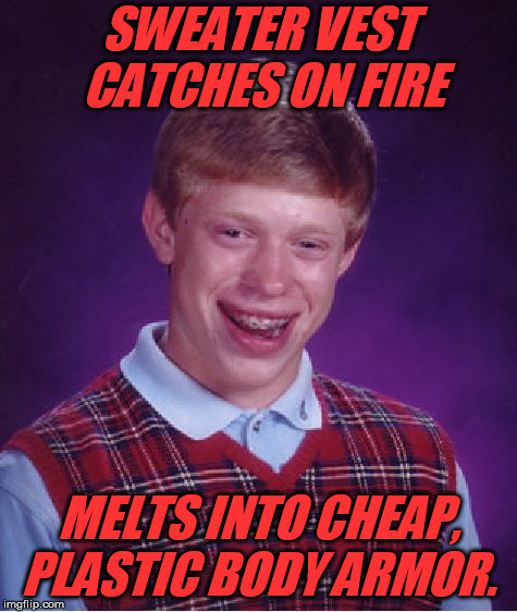 Bad Luck Brian Meme | SWEATER VEST CATCHES ON FIRE MELTS INTO CHEAP, PLASTIC BODY ARMOR. | image tagged in memes,bad luck brian | made w/ Imgflip meme maker