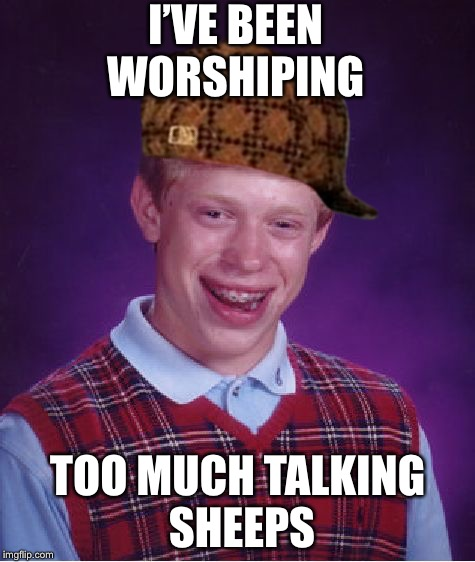 Bad Luck Brian Meme | I'VE BEEN WORSHIPING TOO MUCH TALKING SHEEPS | image tagged in memes,bad luck brian,scumbag | made w/ Imgflip meme maker
