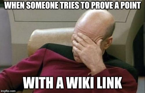 Captain Picard Facepalm Meme | WHEN SOMEONE TRIES TO PROVE A POINT WITH A WIKI LINK | image tagged in memes,captain picard facepalm | made w/ Imgflip meme maker
