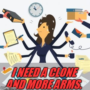 busy | I NEED A CLONE AND MORE ARMS. | image tagged in busy | made w/ Imgflip meme maker