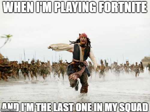 Jack Sparrow Being Chased | WHEN I'M PLAYING FORTNITE AND I'M THE LAST ONE IN MY SQUAD | image tagged in memes,jack sparrow being chased | made w/ Imgflip meme maker