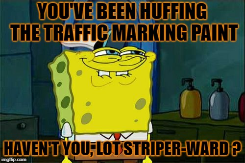 Dont You Squidward Meme | YOU'VE BEEN HUFFING THE TRAFFIC MARKING PAINT HAVEN'T YOU, LOT STRIPER-WARD ? | image tagged in memes,dont you squidward | made w/ Imgflip meme maker