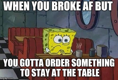 WHEN YOU BROKE AF BUT YOU GOTTA ORDER SOMETHING TO STAY AT THE TABLE | image tagged in memes spongebob funny | made w/ Imgflip meme maker