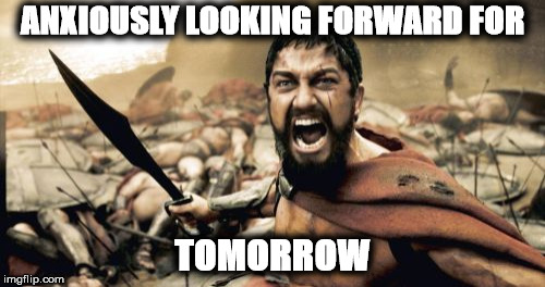 Sparta Leonidas Meme | ANXIOUSLY LOOKING FORWARD FOR TOMORROW | image tagged in memes,sparta leonidas | made w/ Imgflip meme maker