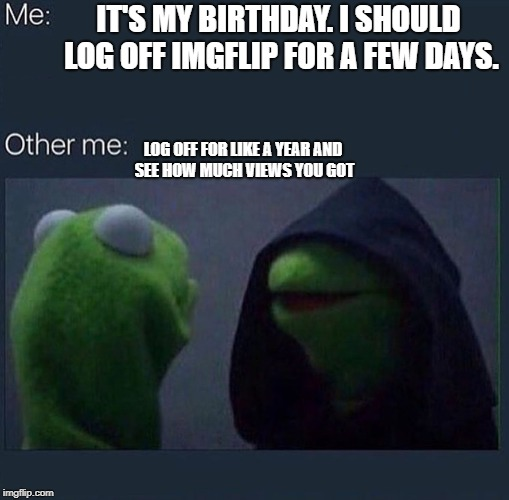 Evil Kermit | IT'S MY BIRTHDAY. I SHOULD LOG OFF IMGFLIP FOR A FEW DAYS. LOG OFF FOR LIKE A YEAR AND SEE HOW MUCH VIEWS YOU GOT | image tagged in evil kermit | made w/ Imgflip meme maker