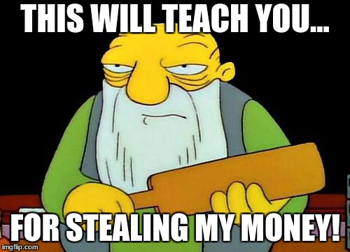 That's a paddlin' Meme | THIS WILL TEACH YOU... FOR STEALING MY MONEY! | image tagged in memes,that's a paddlin' | made w/ Imgflip meme maker