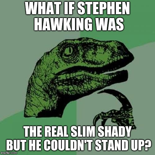 Philosoraptor Meme | WHAT IF STEPHEN HAWKING WAS THE REAL SLIM SHADY BUT HE COULDN'T STAND UP? | image tagged in memes,philosoraptor,stephen hawking,slim shady | made w/ Imgflip meme maker