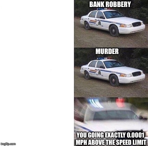 BANK ROBBERY MURDER YOU GOING EXACTLY 0.0001 MPH ABOVE THE SPEED LIMIT | image tagged in cop car | made w/ Imgflip meme maker