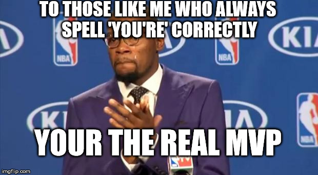 You The Real MVP Meme | TO THOSE LIKE ME WHO ALWAYS SPELL 'YOU'RE' CORRECTLY YOUR THE REAL MVP | image tagged in memes,you the real mvp,irony,hypocrisy,grammar | made w/ Imgflip meme maker