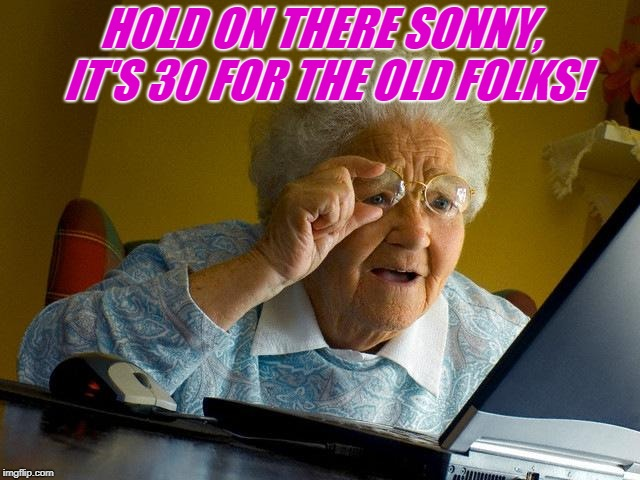 Grandma Finds The Internet Meme | HOLD ON THERE SONNY, IT'S 30 FOR THE OLD FOLKS! | image tagged in memes,grandma finds the internet | made w/ Imgflip meme maker