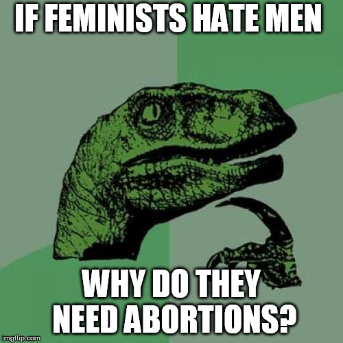 Philosoraptor Meme | IF FEMINISTS HATE MEN WHY DO THEY NEED ABORTIONS? | image tagged in memes,philosoraptor | made w/ Imgflip meme maker