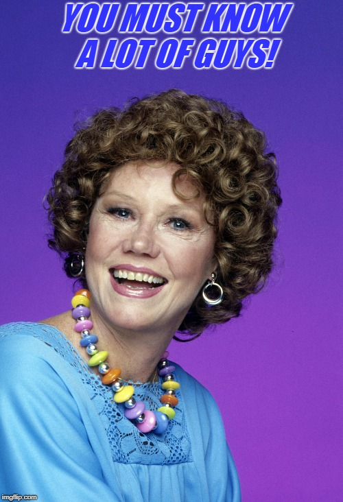 audra lindley | YOU MUST KNOW A LOT OF GUYS! | image tagged in audra lindley | made w/ Imgflip meme maker