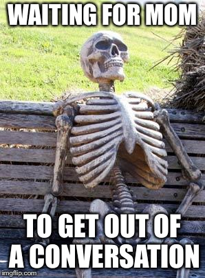 Me Waiting | WAITING FOR MOM TO GET OUT OF A CONVERSATION | image tagged in memes,waiting skeleton,relatable,meme,funny | made w/ Imgflip meme maker