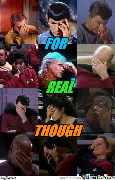 Star Trek Face Palm | FOR REAL THOUGH | image tagged in star trek face palm | made w/ Imgflip meme maker