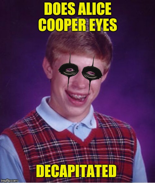 DOES ALICE COOPER EYES DECAPITATED | made w/ Imgflip meme maker