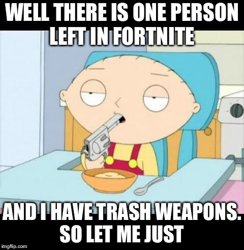 Back To School | WELL THERE IS ONE PERSON LEFT IN FORTNITE AND I HAVE TRASH WEAPONS. SO LET ME JUST | image tagged in back to school | made w/ Imgflip meme maker