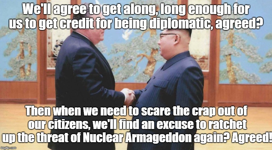 Temporary Peace For Propaganda | We'll agree to get along, long enough for us to get credit for being diplomatic, agreed? Then when we need to scare the crap out of our citi | image tagged in kim jong un,pompeo,korea,propaganda,nuclear war | made w/ Imgflip meme maker