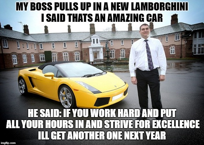 my boss pulls up in a new lamborghini | MY BOSS PULLS UP IN A NEW LAMBORGHINI I SAID THATS AN AMAZING CAR HE SAID: IF YOU WORK HARD AND PUT ALL YOUR HOURS IN AND STRIVE FOR EXCELLE | image tagged in worker,boss | made w/ Imgflip meme maker
