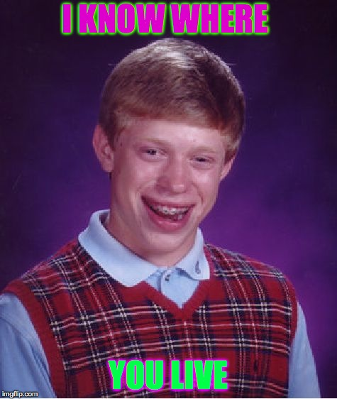 Bad Luck Brian Meme | I KNOW WHERE YOU LIVE | image tagged in memes,bad luck brian | made w/ Imgflip meme maker