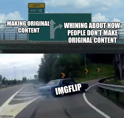 Want some cheese with that fine whine? | MAKING ORIGINAL CONTENT WHINING ABOUT HOW PEOPLE DON'T MAKE ORIGINAL CONTENT IMGFLIP | image tagged in memes,left exit 12 off ramp,original content | made w/ Imgflip meme maker