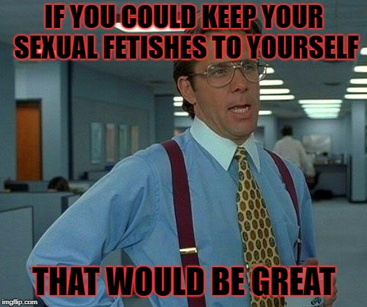 That Would Be Great Meme | IF YOU COULD KEEP YOUR SEXUAL FETISHES TO YOURSELF THAT WOULD BE GREAT | image tagged in memes,that would be great | made w/ Imgflip meme maker