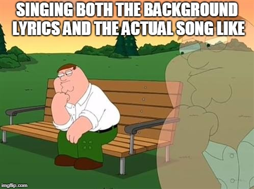 pensive reflecting thoughtful peter griffin | SINGING BOTH THE BACKGROUND LYRICS AND THE ACTUAL SONG LIKE | image tagged in pensive reflecting thoughtful peter griffin | made w/ Imgflip meme maker