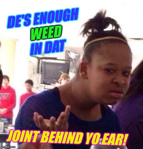Black Girl Wat Meme | DE'S ENOUGH WEED IN DAT JOINT BEHIND YO EAR! WEED | image tagged in memes,black girl wat | made w/ Imgflip meme maker