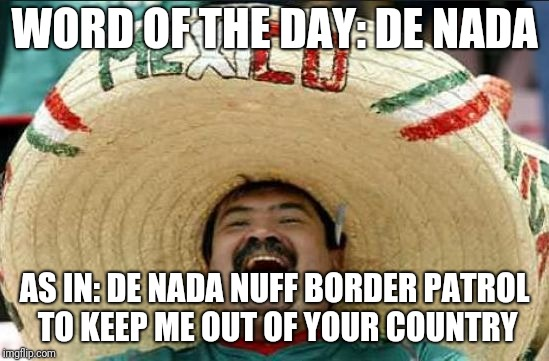 mexican word of the day | WORD OF THE DAY: DE NADA AS IN: DE NADA NUFF BORDER PATROL TO KEEP ME OUT OF YOUR COUNTRY | image tagged in mexican word of the day | made w/ Imgflip meme maker
