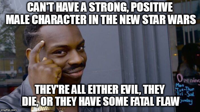 Roll Safe Think About It Meme | CAN'T HAVE A STRONG, POSITIVE MALE CHARACTER IN THE NEW STAR WARS THEY'RE ALL EITHER EVIL, THEY DIE, OR THEY HAVE SOME FATAL FLAW | image tagged in memes,roll safe think about it | made w/ Imgflip meme maker