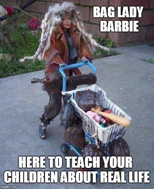 Best Barbie Ever! | HERE TO TEACH YOUR CHILDREN ABOUT REAL LIFE BAG LADY BARBIE | image tagged in memes,barbie,barbie week,bag lady,homeless,toys | made w/ Imgflip meme maker