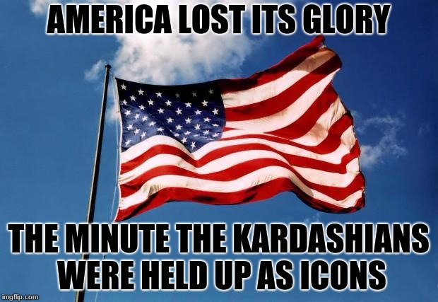 We are all paying the price for the dumbing-down and shallowness of the new America | AMERICA LOST ITS GLORY THE MINUTE THE KARDASHIANS WERE HELD UP AS ICONS | image tagged in america,kardashians | made w/ Imgflip meme maker