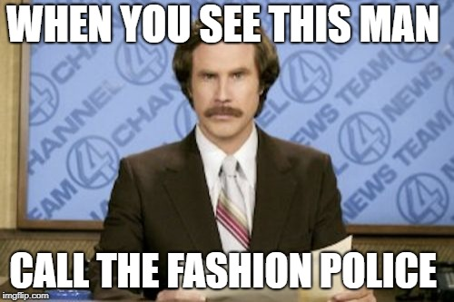 Ron Burgundy Meme | WHEN YOU SEE THIS MAN CALL THE FASHION POLICE | image tagged in memes,ron burgundy | made w/ Imgflip meme maker