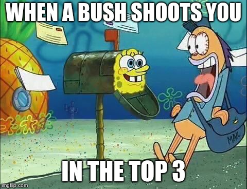 Socialy Awkward Spo  | WHEN A BUSH SHOOTS YOU IN THE TOP 3 | image tagged in socialy awkward spo | made w/ Imgflip meme maker