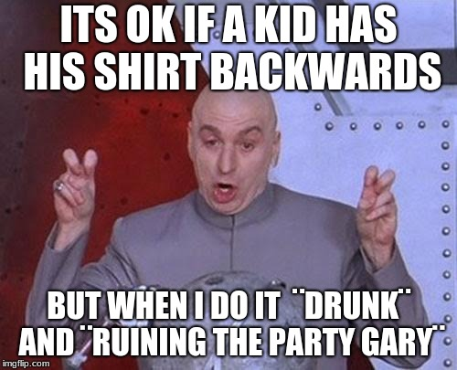 Dr Evil Laser | ITS OK IF A KID HAS HIS SHIRT BACKWARDS BUT WHEN I DO IT  ¨DRUNK¨ AND ¨RUINING THE PARTY GARY¨ | image tagged in memes,dr evil laser | made w/ Imgflip meme maker