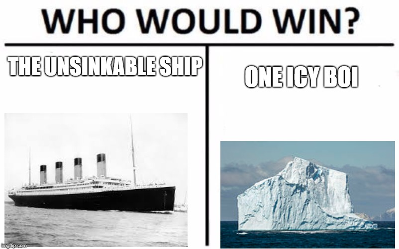 Who Would Win? Meme | THE UNSINKABLE SHIP ONE ICY BOI | image tagged in memes,who would win | made w/ Imgflip meme maker
