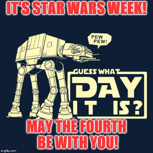 IT'S STAR WARS WEEK! MAY THE FOURTH BE WITH YOU! | image tagged in may the fourth | made w/ Imgflip meme maker