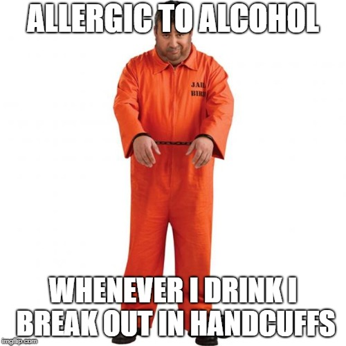 Prisoner | ALLERGIC TO ALCOHOL WHENEVER I DRINK I BREAK OUT IN HANDCUFFS | image tagged in prisoner | made w/ Imgflip meme maker
