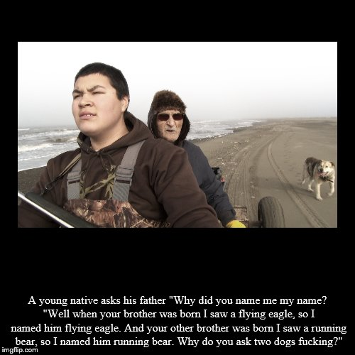 "A young native asks his father ""Why did you name me my name? ""Well when your brother was born I saw a flying eagle, so I named him flying ea 