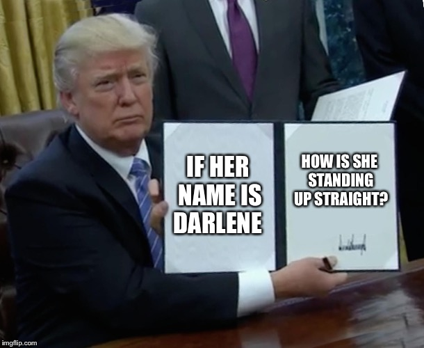 Trump Bill Signing Meme | IF HER NAME IS DARLENE HOW IS SHE STANDING UP STRAIGHT? | image tagged in memes,trump bill signing | made w/ Imgflip meme maker