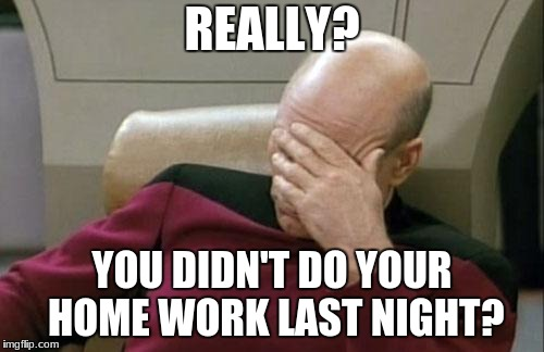 Captain Picard Facepalm Meme | REALLY? YOU DIDN'T DO YOUR HOME WORK LAST NIGHT? | image tagged in memes,captain picard facepalm | made w/ Imgflip meme maker