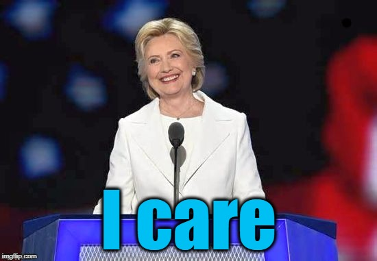Hillary | I care | image tagged in hillary | made w/ Imgflip meme maker